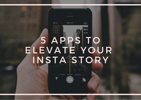 5 APPS TO ELEVATE YOUR INSTASTORY